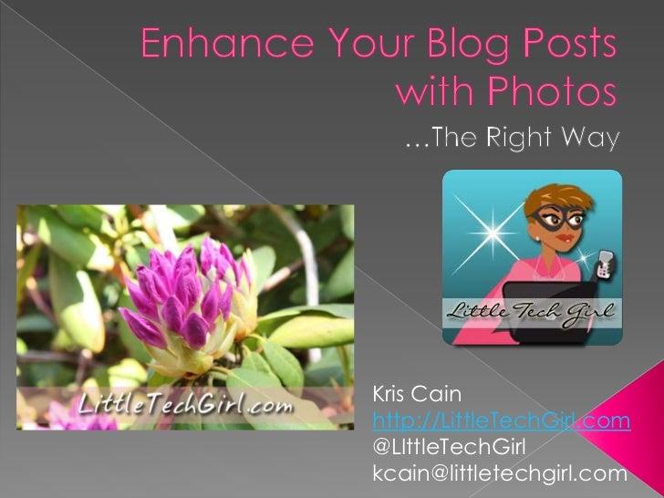 Enhance Your Blog Posts with Photos<br />…The Right Way<br />Kris Cain<br />http://LittleTechGirl.com<br />@LIttleTechGir...