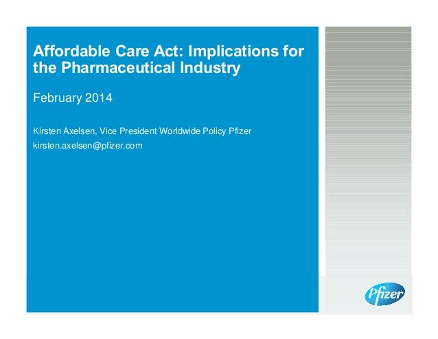 Affordable Care Act: Implications for the Pharmaceutical Industry February 2014 Kirsten Axelsen, Vice President Worldwide ...