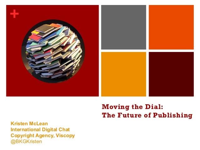 + Moving the Dial: The Future of Publishing Kristen McLean International Digital Chat Copyright Agency, Viscopy @BKGKristen