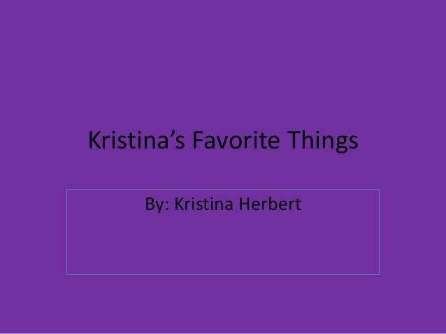 Kristina's Favorite Things By: Kristina Herbert