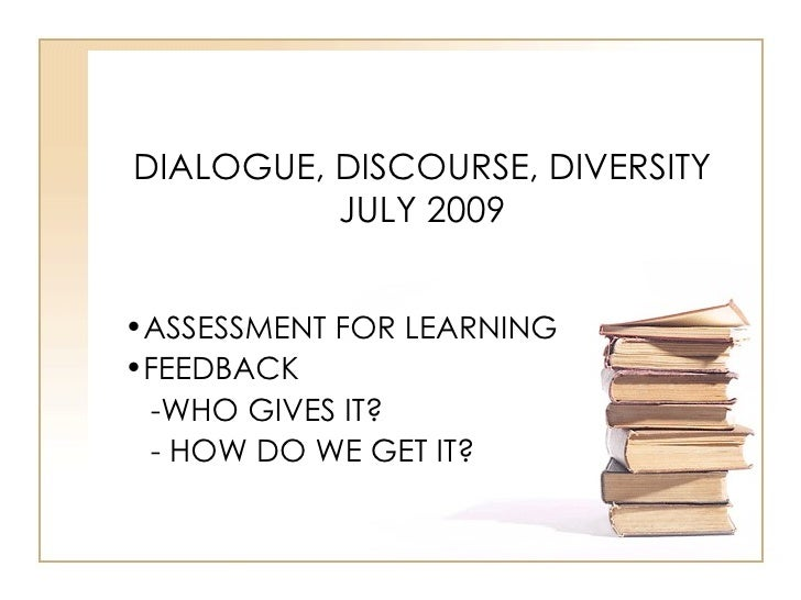 DIALOGUE, DISCOURSE, DIVERSITY           JULY 2009   •ASSESSMENT FOR LEARNING •FEEDBACK  -WHO GIVES IT?  - HOW DO WE GET I...