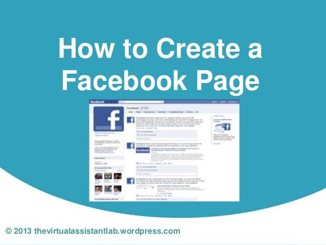 How to Create a            Facebook Page© 2013 thevirtualassistantlab.wordpress.com