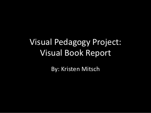 Visual Pedagogy Project:   Visual Book Report     By: Kristen Mitsch