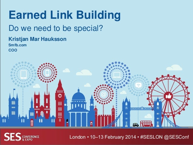 Earned Link Building Do we need to be special? Kristjan Mar Hauksson Smfb.com COO  London • 10–13 February 2014 • #SESLON ...