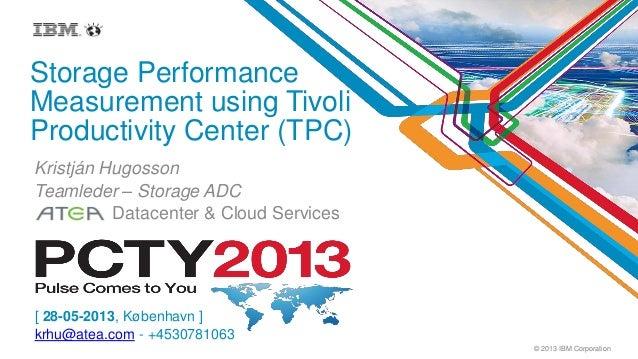 © 2013 IBM CorporationStorage PerformanceMeasurement using TivoliProductivity Center (TPC)Kristján HugossonTeamleder – Sto...