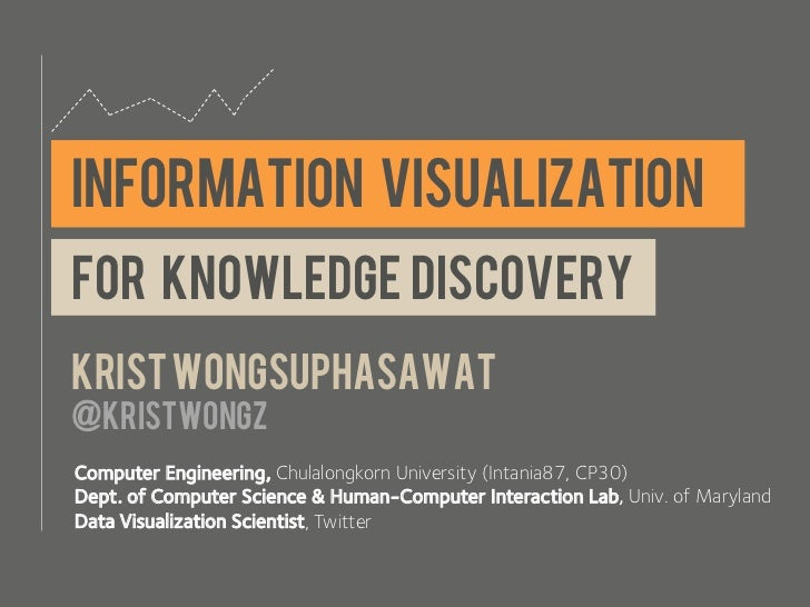 INFORMATION VISUALIZATIONFor knowledge discoveryKrist wongsuphasawat@kristwongzComputer Engineering, Chulalongkorn Univers...