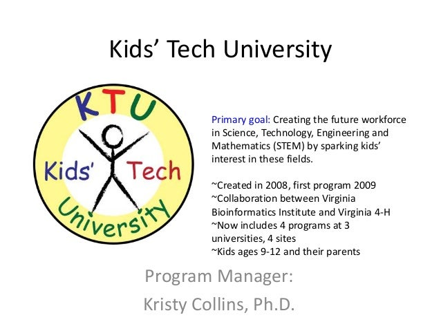 Kids' Tech University            Primary goal: Creating the future workforce            in Science, Technology, Engineerin...