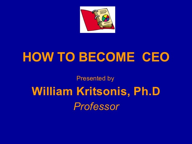 HOW TO BECOME  CEO Presented by   William Kritsonis, Ph.D Professor