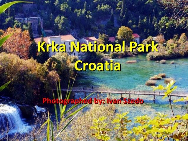 Krka National ParkKrka National Park CroatiaCroatia Photographed by: Ivan SzedoPhotographed by: Ivan Szedo