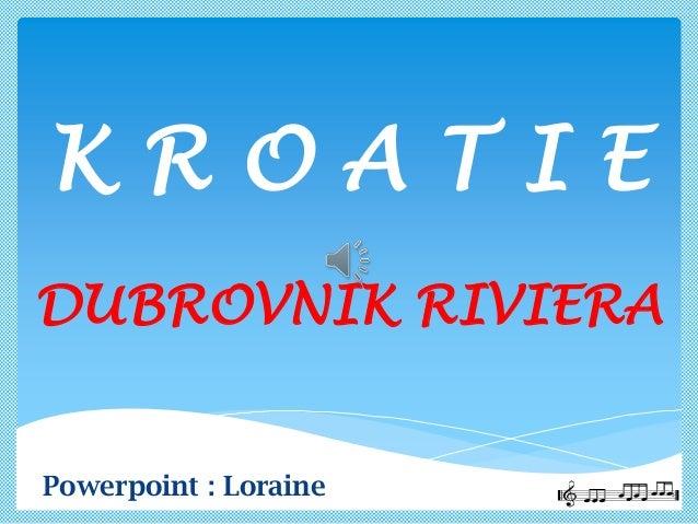 K R O A T I E DUBROVNIK RIVIERA Powerpoint : Loraine