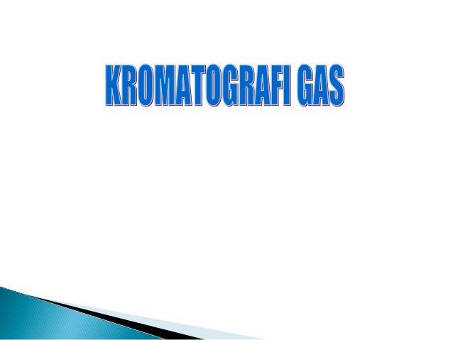 Pengertian kromatografi gas adalah teknik untuk memisahkan senyawa volatile/atsiri dalam fase gas melalui fase diam. • Bil...