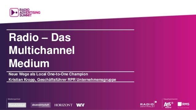 Radio – Das Multichannel Medium Neue Wege als Local One-to-One Champion Kristian Kropp, Geschäftsführer RPR Unternehmensgr...