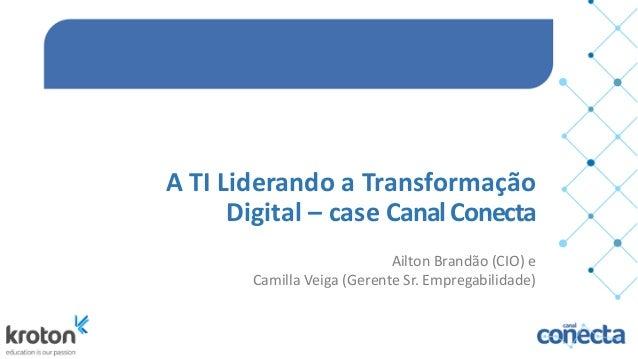 A  TI  Liderando  a  Transformação   Digital  –  case  Canal  Conecta Ailton  Brandão  (CIO)  e  ...