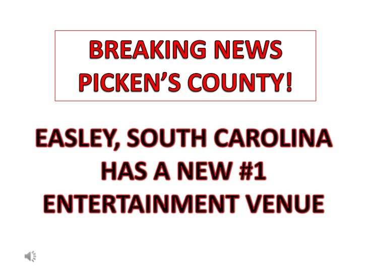 BREAKING NEWS <br />PICKEN'S COUNTY!<br />EASLEY, SOUTH CAROLINA<br />HAS A NEW #1<br />ENTERTAINMENT VENUE<br />