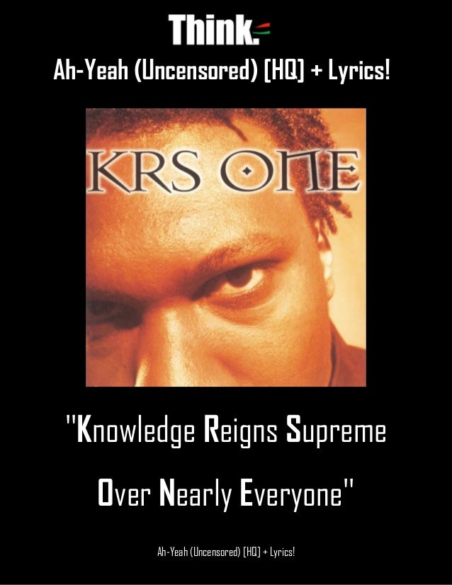 Ah-Yeah (Uncensored) [HQ] + Lyrics! Ah-Yeah (Uncensored) [HQ] + Lyrics! ''Knowledge Reigns Supreme Over Nearly Everyone''