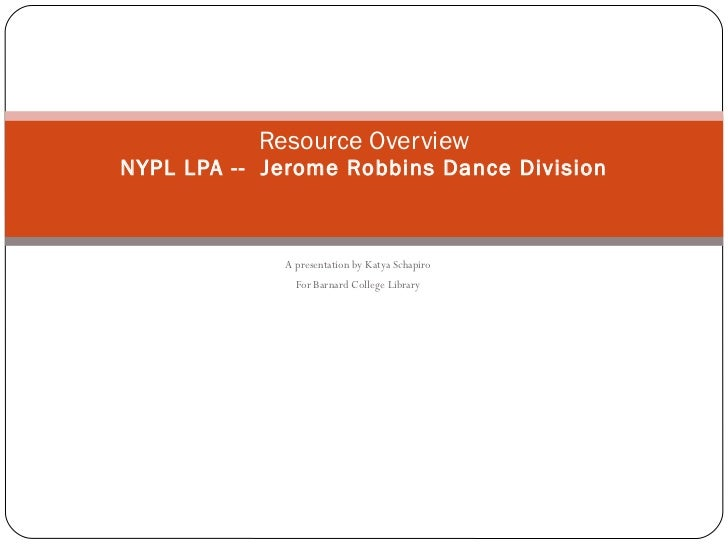 A presentation by Katya Schapiro For Barnard College Library Resource Overview NYPL LPA --  Jerome Robbins Dance Division