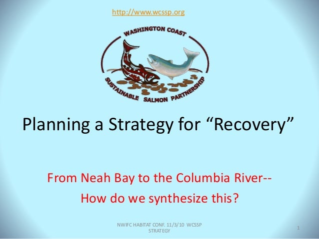 """Planning a Strategy for """"Recovery"""" From Neah Bay to the Columbia River-- How do we synthesize this? http://www.wcssp.org N..."""