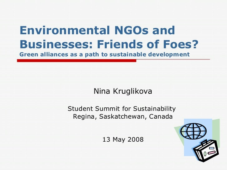 Environmental NGOs and Businesses: Friends of Foes? Green alliances as a path to sustainable development Nina Kruglikova S...