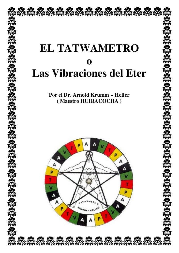 EL TATWAMETRO           oLas Vibraciones del Eter   Por el Dr. Arnold Krumm – Heller      ( Maestro HUIRACOCHA )