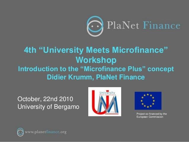 "4th ""University Meets Microfinance"" Workshop Introduction to the ""Microfinance Plus"" concept Didier Krumm, PlaNet Finance ..."