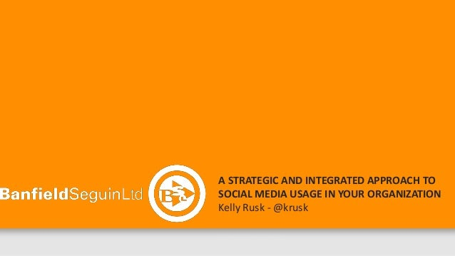 A STRATEGIC AND INTEGRATED APPROACH TOSOCIAL MEDIA USAGE IN YOUR ORGANIZATIONKelly Rusk - @kruskNOVEMBER 29, 2012