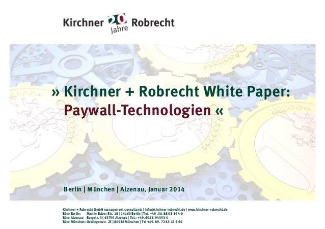» Kirchner + Robrecht White Paper: Paywall-Technologien «  Berlin   München   Alzenau, Januar 2014 Kirchner + Robrecht Gmb...