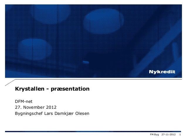 Krystallen - præsentation DFM-net 27. November 2012 Bygningschef Lars Damkjær Olesen 27-11-2012 1FM Byg