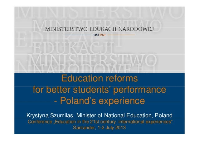 Education reforms f b tt t d t ' ffor better students' performance - Poland's experience Krystyna Szumilas, Minister of Na...