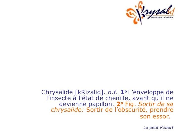 Chrysalide [kRizalid].  n.f.   1 o  L'enveloppe de l'insecte à l'état de chenille, avant qu'il ne devienne papillon.  2 o ...