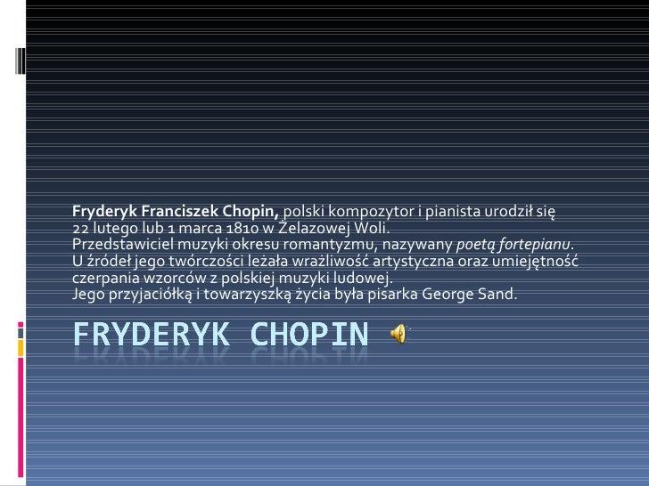 Fryderyk Franciszek Chopin,  polski kompozytor i pianista urodził się  22 lutego lub 1 marca 1810 w Żelazowej Woli. Przeds...