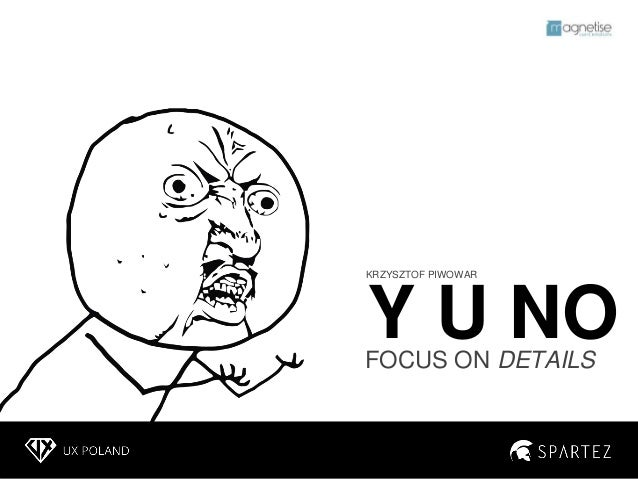 Y U NO focus on details - UX Poland presentation