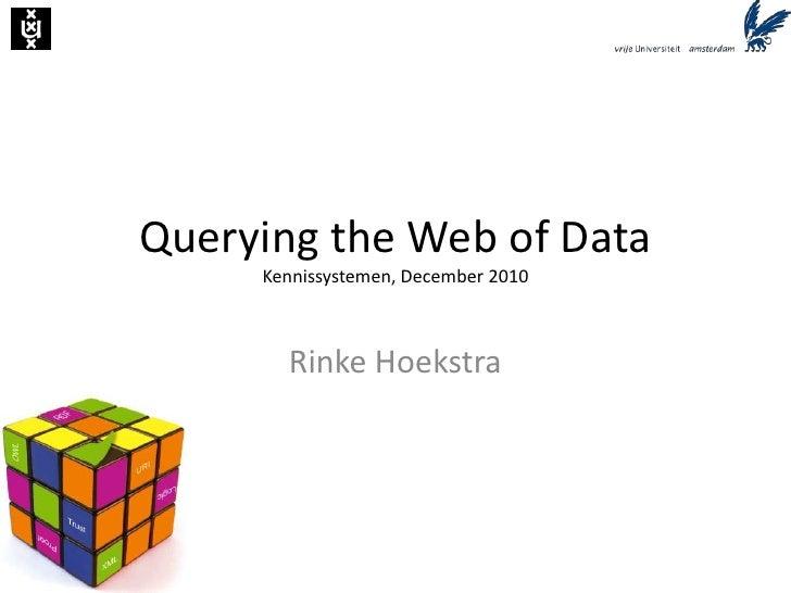 Querying the Web of DataKennissystemen, December 2010<br />Rinke Hoekstra<br />