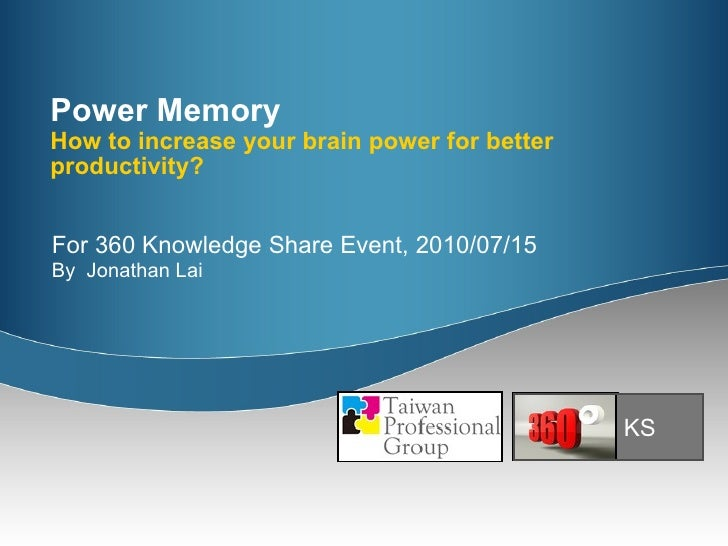 Power Memory How to increase your brain power for better productivity? For 360 Knowledge Share Event, 2010/07/15 By  Jonat...