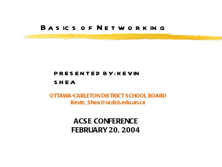 Basics of Networking PRESENTED BY: KEVIN SHEA OTTAWA-CARLETON DISTRICT SCHOOL BOARD [email_address] ACSE CONFERENCE FEBRUA...