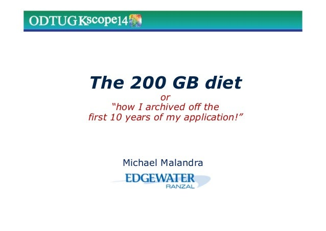 """The 200 GB diet or """"how I archived off the first 10 years of my application!"""" Michael Malandra"""