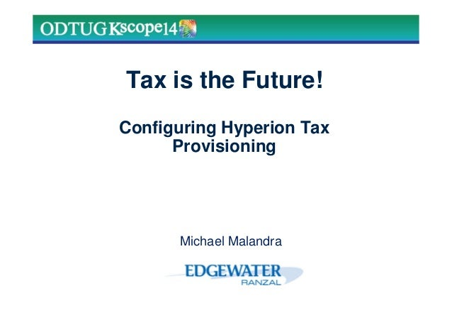Tax is the Future! Configuring Hyperion Tax Provisioning Michael Malandra