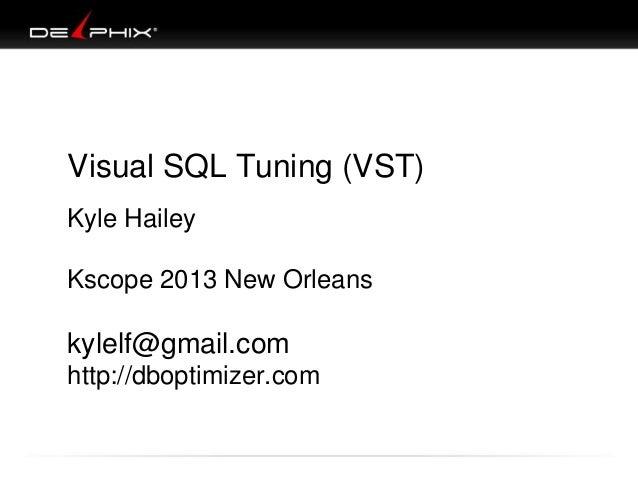 Visual SQL Tuning (VST) Kyle Hailey Kscope 2013 New Orleans kylelf@gmail.com http://dboptimizer.com