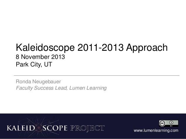 Kaleidoscope 2011-2013 Approach 8 November 2013 Park City, UT Ronda Neugebauer Faculty Success Lead, Lumen Learning  www.l...