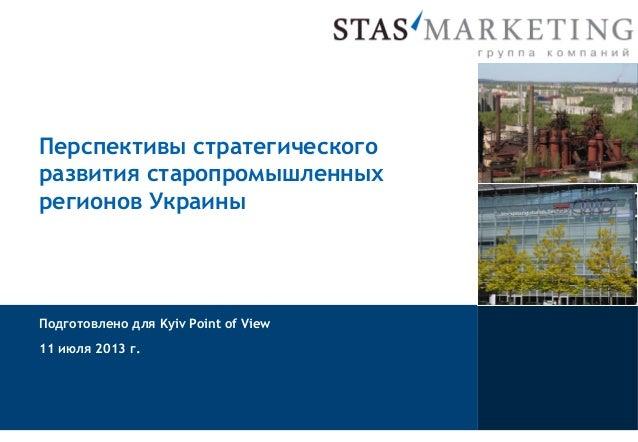 Перспективы стратегического развития старопромышленных регионов Украины Подготовлено для Kyiv Point of View 11 июля 2013 г.