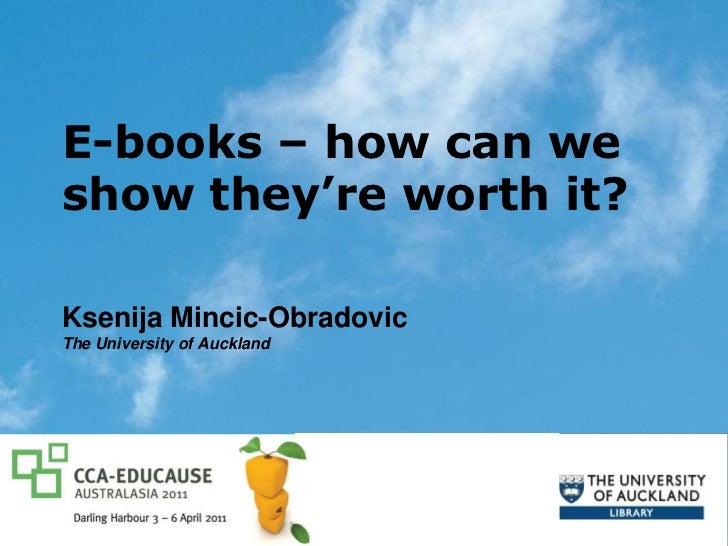 E-books – how can we show they're worth it? <br />Ksenija Mincic-Obradovic<br />The University of Auckland<br />CCA-EDUCAU...