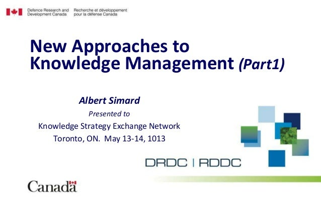 Albert SimardPresented toKnowledge Strategy Exchange NetworkToronto, ON. May 13-14, 1013New Approaches toKnowledge Managem...