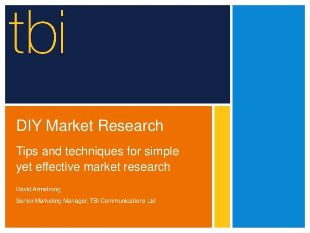 DIY Market Research Tips and techniques for simple yet effective market research David Armstrong Senior Marketing Manager,...