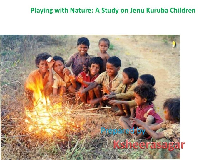 Playing with Nature: A Study onJenuKuruba Children<br />Prepared by <br />Ksheerasagar<br />