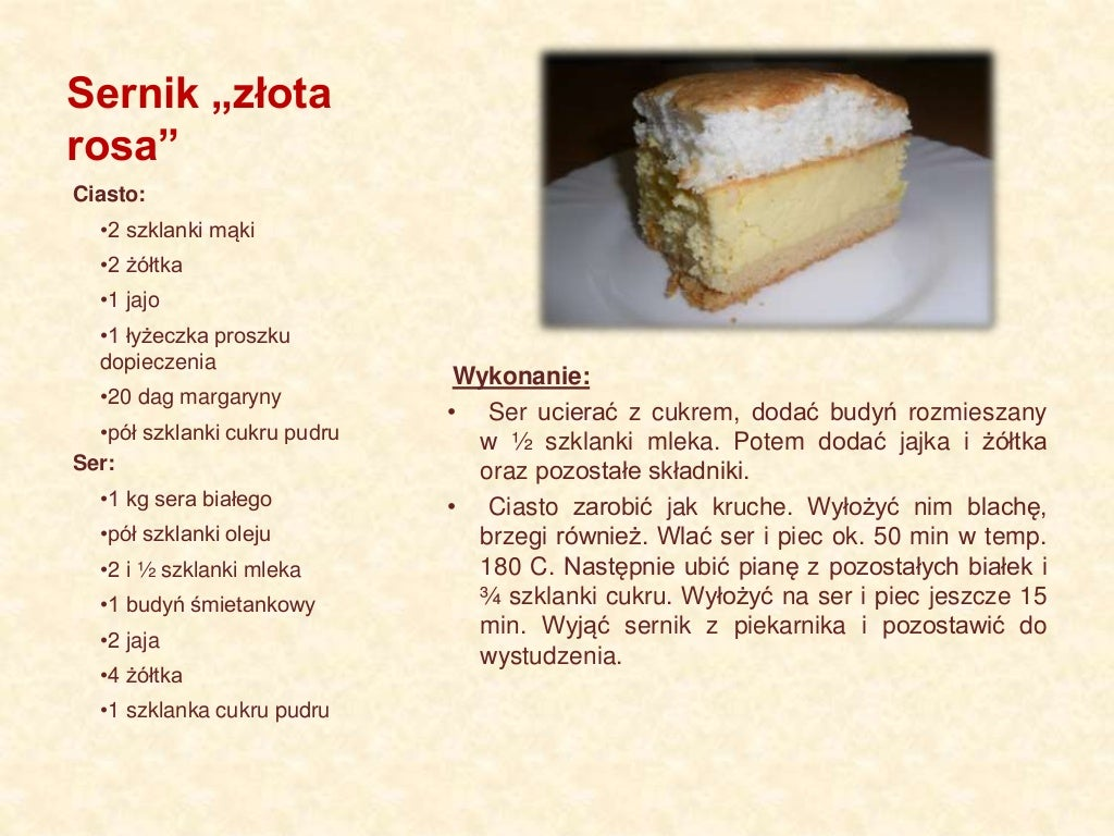 """Sernik """"złota rosa"""" Wykonanie: • Ser ucierać z cukrem, dodać budyń rozmieszany w ½ szklanki mleka. Potem dodać jajka i żół..."""