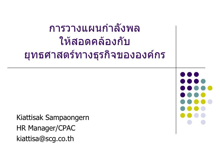 การวางแผนกำลังพล ให้สอดคล้องกับ ยุทธศาสตร์ทางธุรกิจขององค์กร Kiattisak Sampaongern HR Manager/CPAC [email_address]
