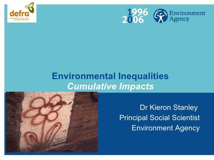 Environmental Inequalities Cumulative Impacts Dr Kieron Stanley  Principal Social Scientist Environment Agency
