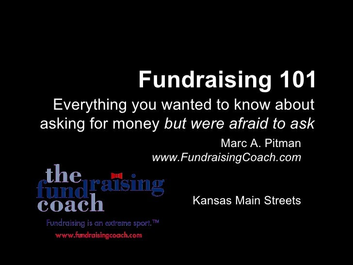Fundraising 101 Everything you wanted to know about asking for money  but were afraid to ask Marc A. Pitman  www.Fundraisi...