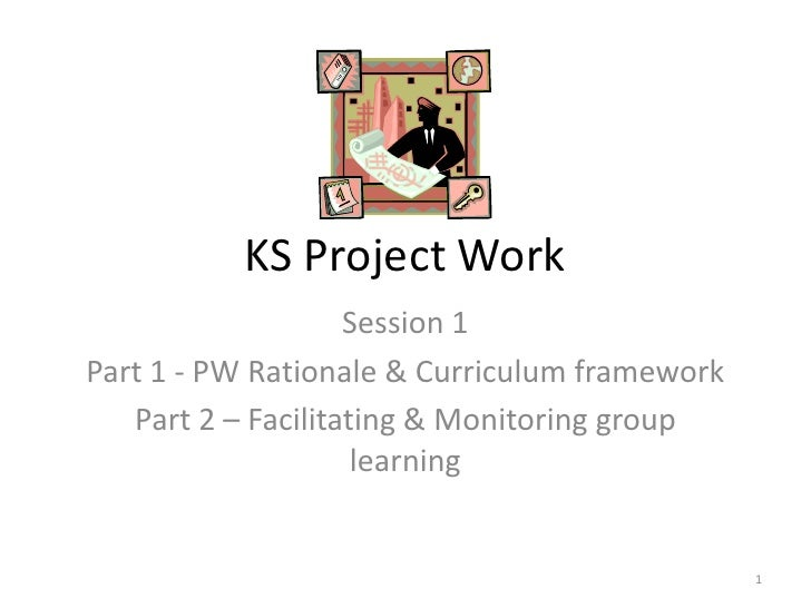 KS Project Work <br />Session 1<br />Part 1 - PW Rationale & Curriculum framework<br />Part 2 – Facilitating & Monitoring ...
