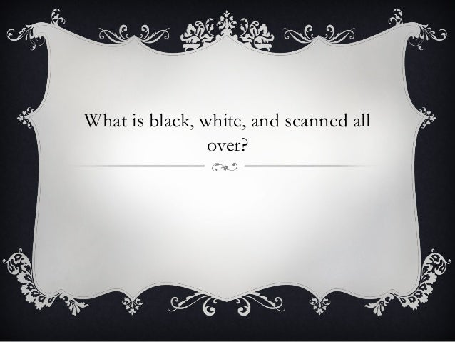 What is black, white, and scanned all over?