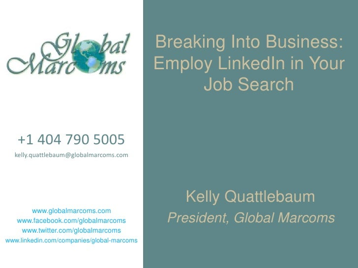 Breaking Into Business:Employ LinkedIn in Your Job Search<br />+1 404 790 5005<br />kelly.quattlebaum@globalmarcoms.com<br...